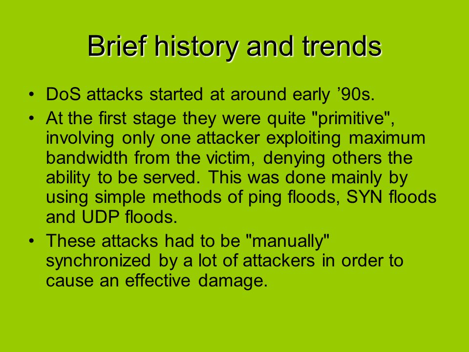 Brief history and trends The shift to automating this synchronization, coordination and generating a parallel massive attack became public in 1997, with the release of the first publicly available DDoS attacks tool, Trinoo.