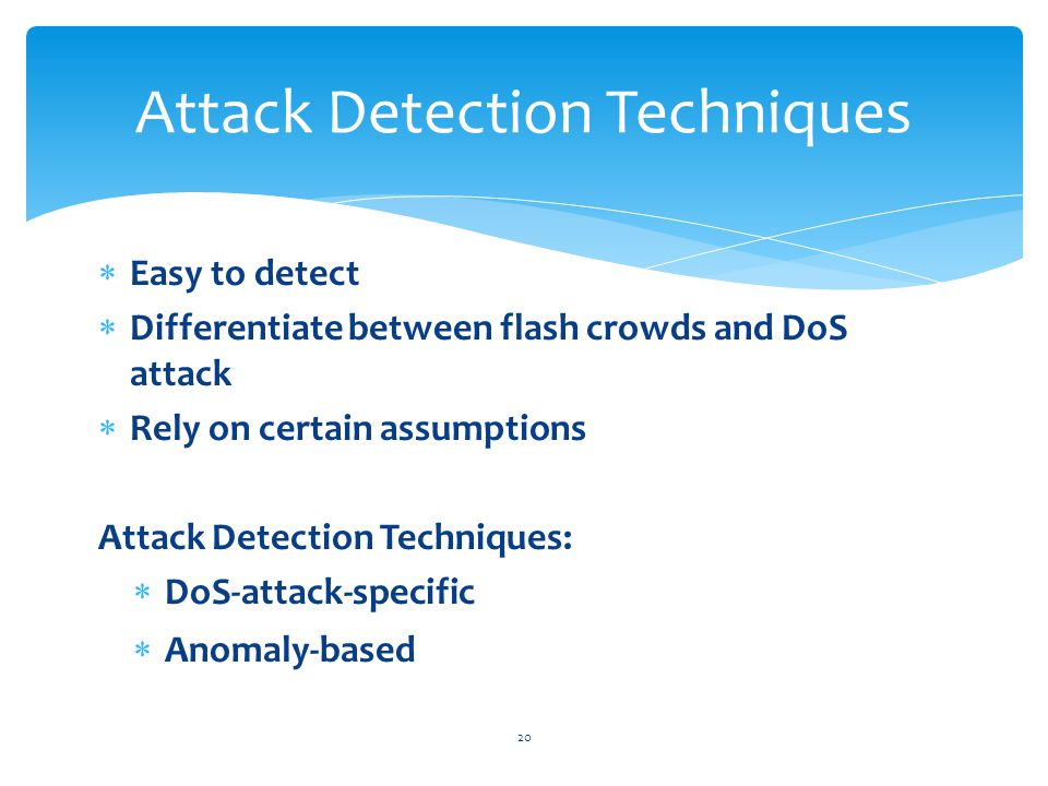  Easy to detect  Differentiate between flash crowds and DoS attack  Rely on certain assumptions Attack Detection Techniques:  DoS-attack-specific  Anomaly-based 20 Attack Detection Techniques