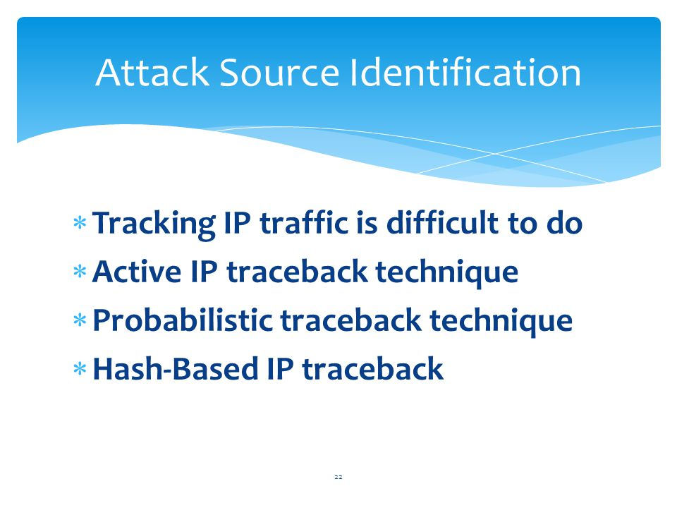  Tracking IP traffic is difficult to do  Active IP traceback technique  Probabilistic traceback technique  Hash-Based IP traceback 22 Attack Source Identification