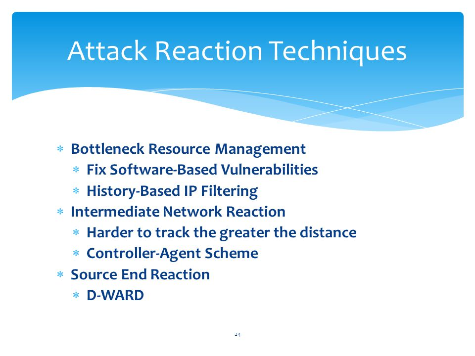  Bottleneck Resource Management  Fix Software-Based Vulnerabilities  History-Based IP Filtering  Intermediate Network Reaction  Harder to track the greater the distance  Controller-Agent Scheme  Source End Reaction  D-WARD 24 Attack Reaction Techniques