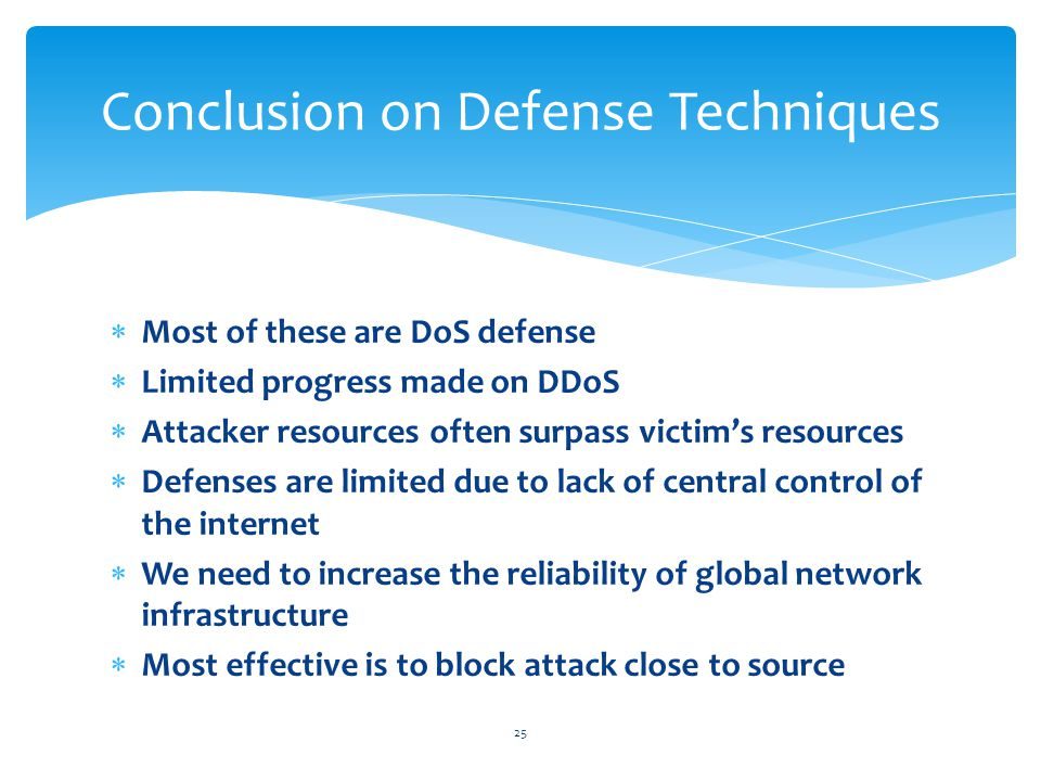  Most of these are DoS defense  Limited progress made on DDoS  Attacker resources often surpass victim's resources  Defenses are limited due to lack of central control of the internet  We need to increase the reliability of global network infrastructure  Most effective is to block attack close to source 25 Conclusion on Defense Techniques