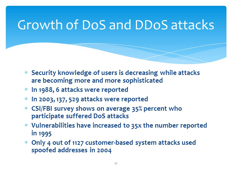  Security knowledge of users is decreasing while attacks are becoming more and more sophisticated  In 1988, 6 attacks were reported  In 2003, 137, 529 attacks were reported  CSI/FBI survey shows on average 35% percent who participate suffered DoS attacks  Vulnerabilities have increased to 35x the number reported in 1995  Only 4 out of 1127 customer-based system attacks used spoofed addresses in 2004 27 Growth of DoS and DDoS attacks