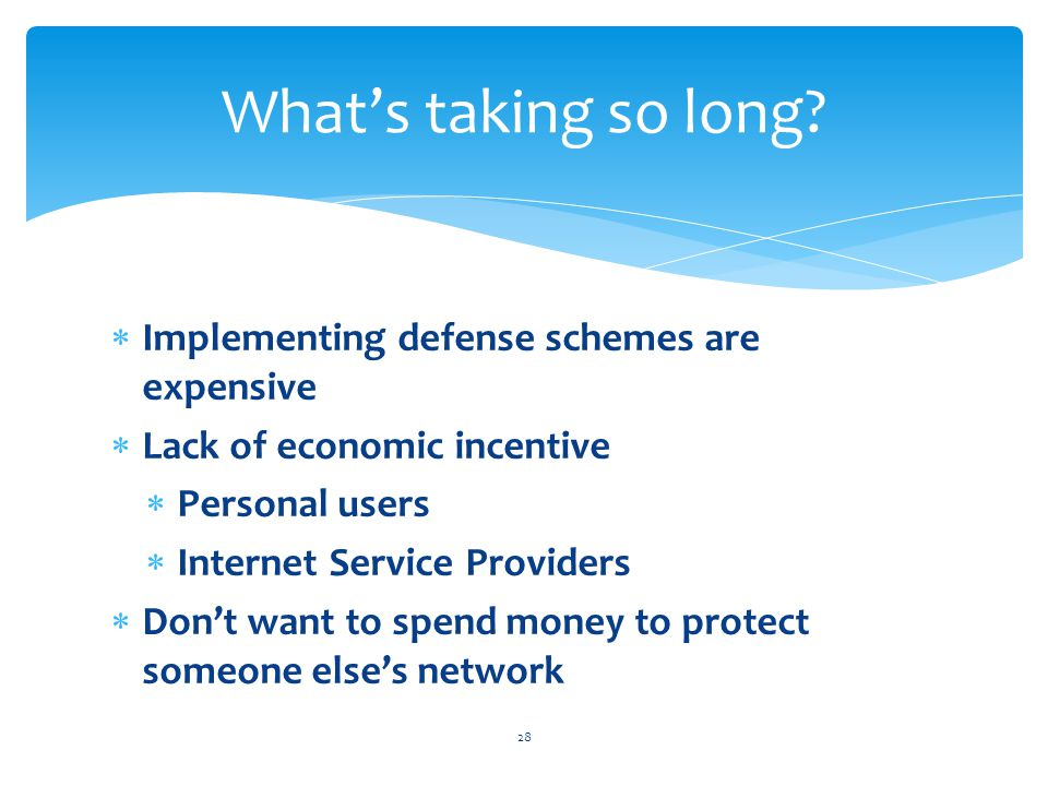  Implementing defense schemes are expensive  Lack of economic incentive  Personal users  Internet Service Providers  Don't want to spend money to protect someone else's network 28 What's taking so long