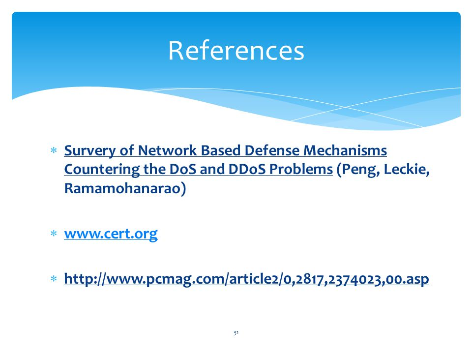  Survery of Network Based Defense Mechanisms Countering the DoS and DDoS Problems (Peng, Leckie, Ramamohanarao)  www.cert.org www.cert.org  http://www.pcmag.com/article2/0,2817,2374023,00.asp 31 References
