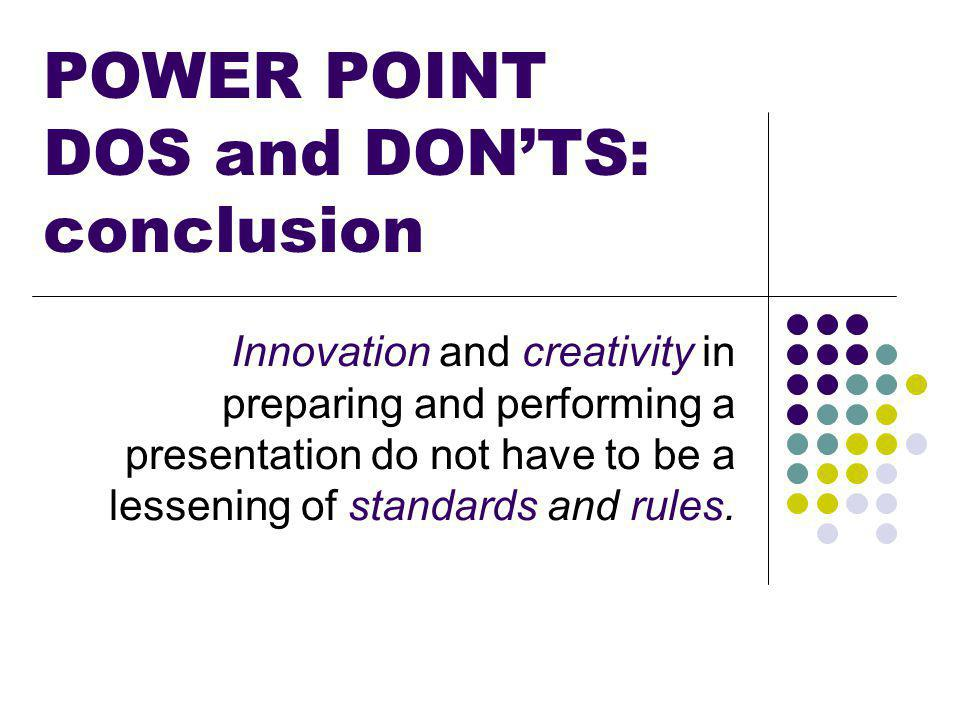POWER POINT DOS and DON'TS: conclusion Innovation and creativity in preparing and performing a presentation do not have to be a lessening of standards and rules.