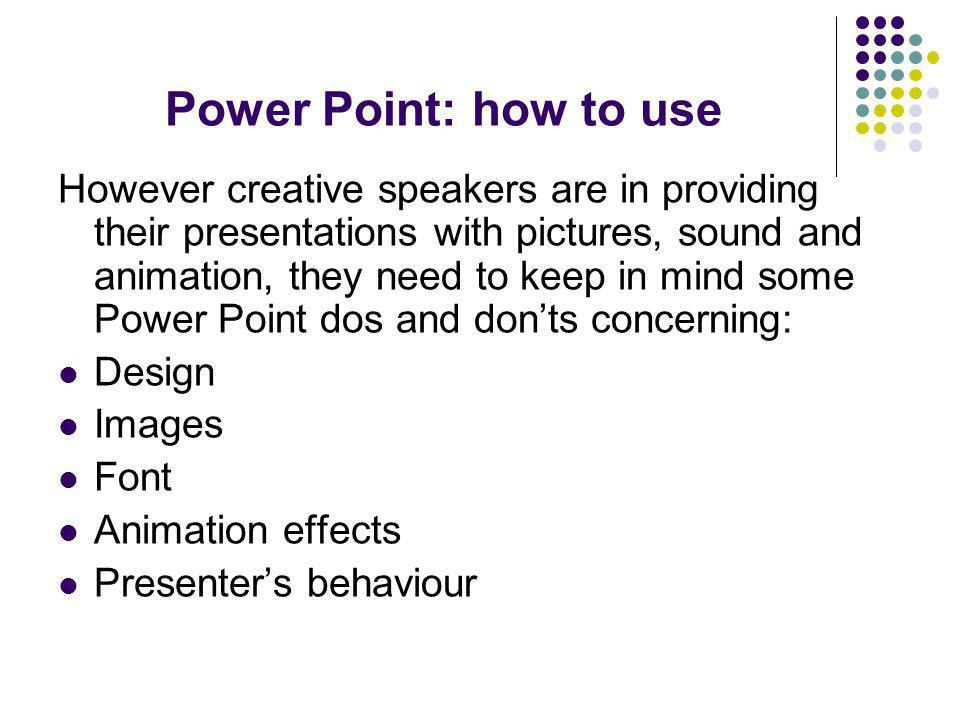 Power Point: how to use However creative speakers are in providing their presentations with pictures, sound and animation, they need to keep in mind some Power Point dos and don'ts concerning: Design Images Font Animation effects Presenter's behaviour