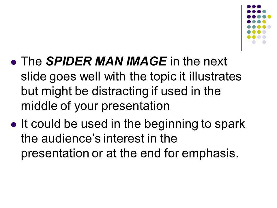 The SPIDER MAN IMAGE in the next slide goes well with the topic it illustrates but might be distracting if used in the middle of your presentation It could be used in the beginning to spark the audience's interest in the presentation or at the end for emphasis.