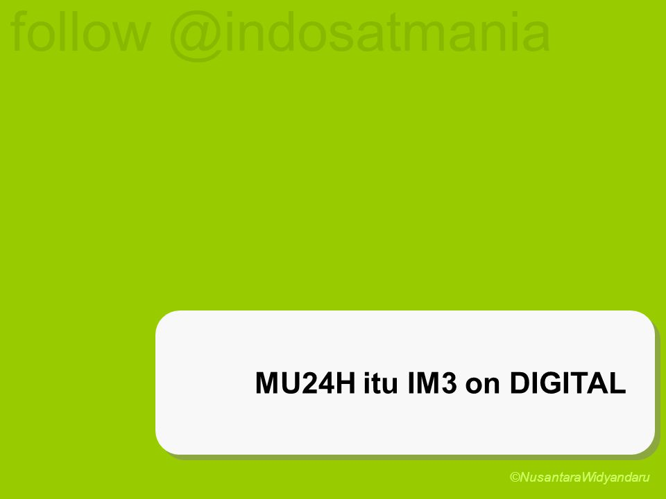MU24H itu IM3 on DIGITAL follow @indosatmania ©NusantaraWidyandaru