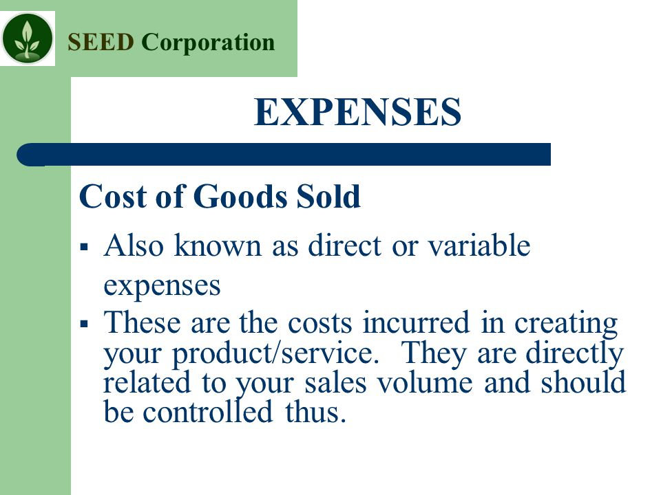 SEED Corporation EXPENSES Cost of Goods Sold  Also known as direct or variable expenses  These are the costs incurred in creating your product/servi