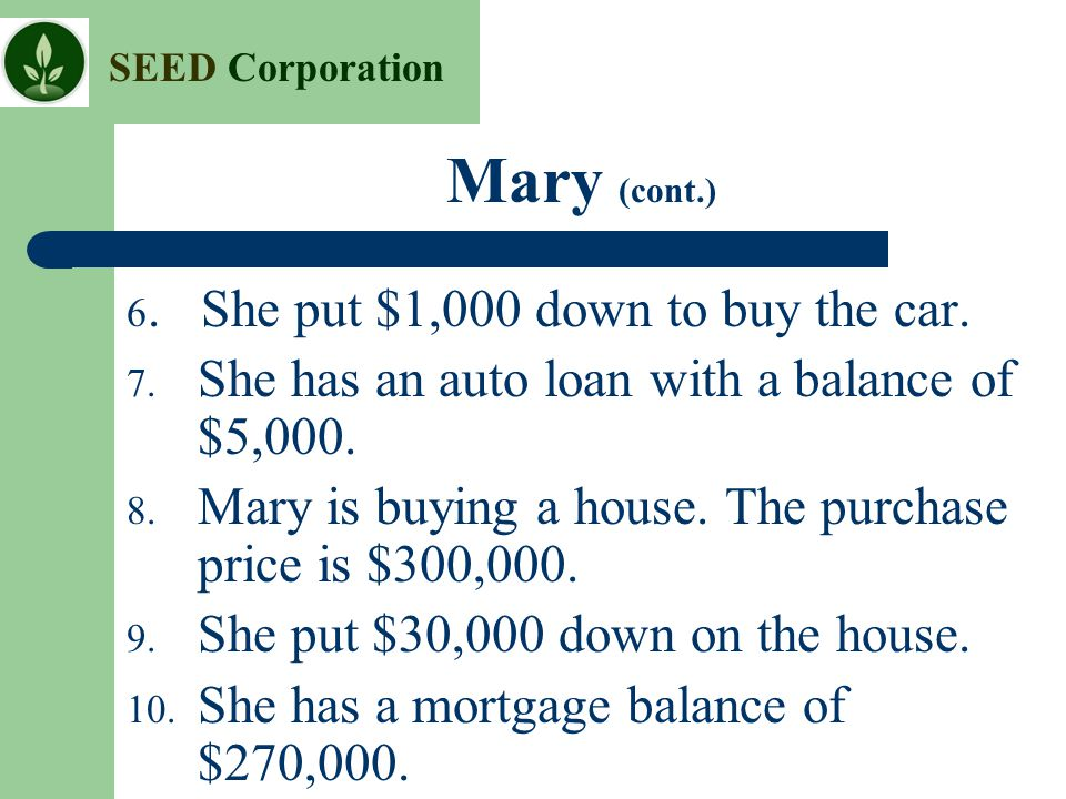 SEED Corporation Mary (cont.) 6. She put $1,000 down to buy the car. 7. She has an auto loan with a balance of $5,000. 8. Mary is buying a house. The