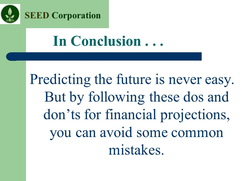 SEED Corporation In Conclusion... Predicting the future is never easy. But by following these dos and don'ts for financial projections, you can avoid