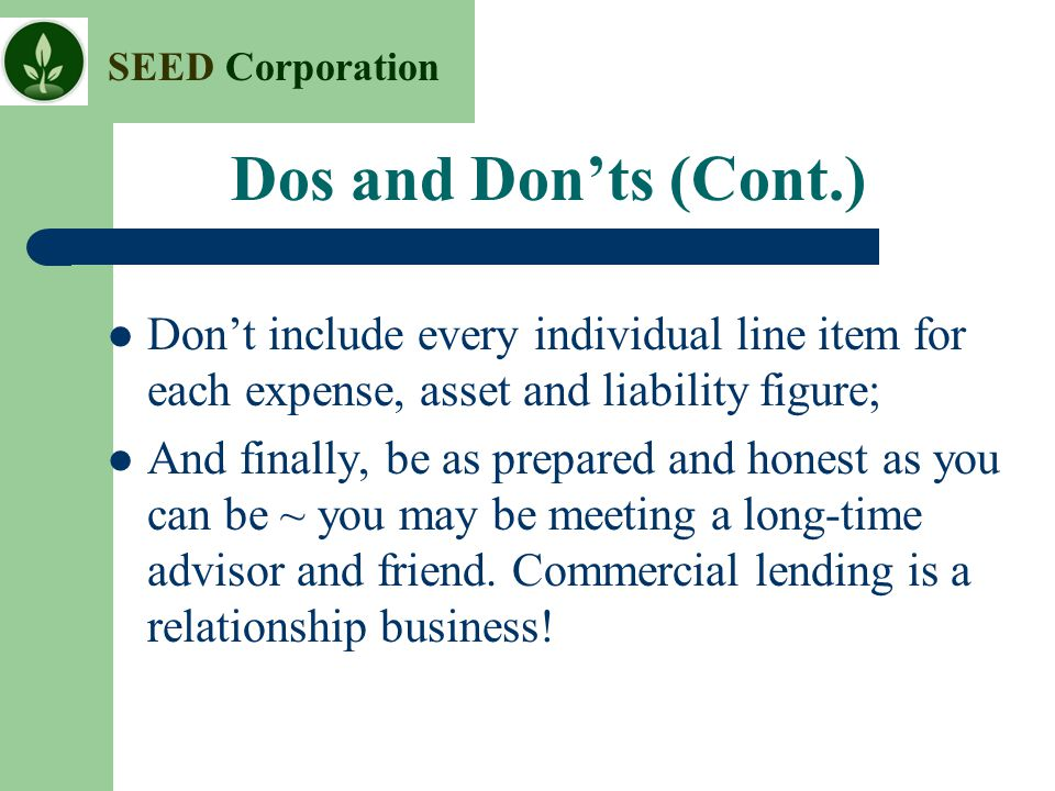 SEED Corporation Dos and Don'ts (Cont.) Don't include every individual line item for each expense, asset and liability figure; And finally, be as prep