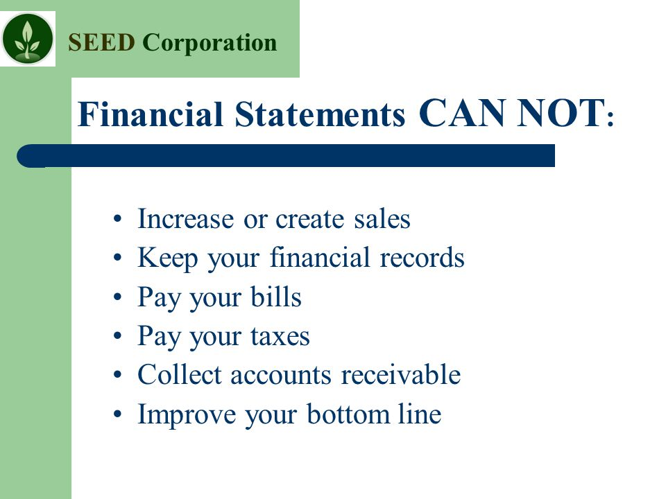 SEED Corporation Increase or create sales Keep your financial records Pay your bills Pay your taxes Collect accounts receivable Improve your bottom li