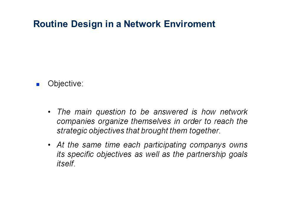 Routine Design in a Network Enviroment Objective: The main question to be answered is how network companies organize themselves in order to reach the strategic objectives that brought them together.