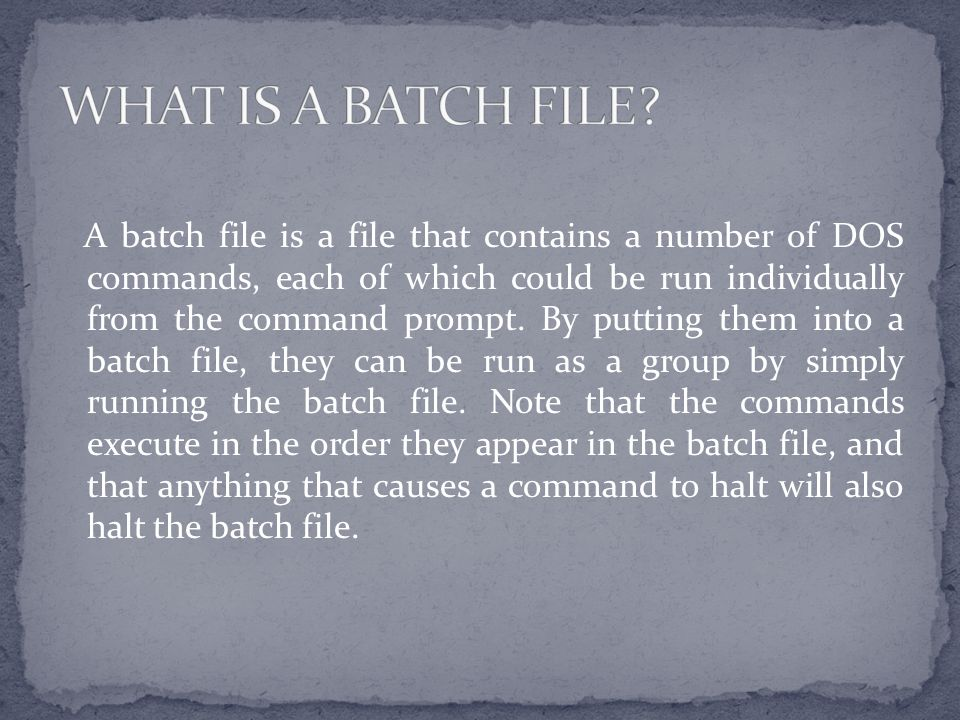 A batch file is a file that contains a number of DOS commands, each of which could be run individually from the command prompt.