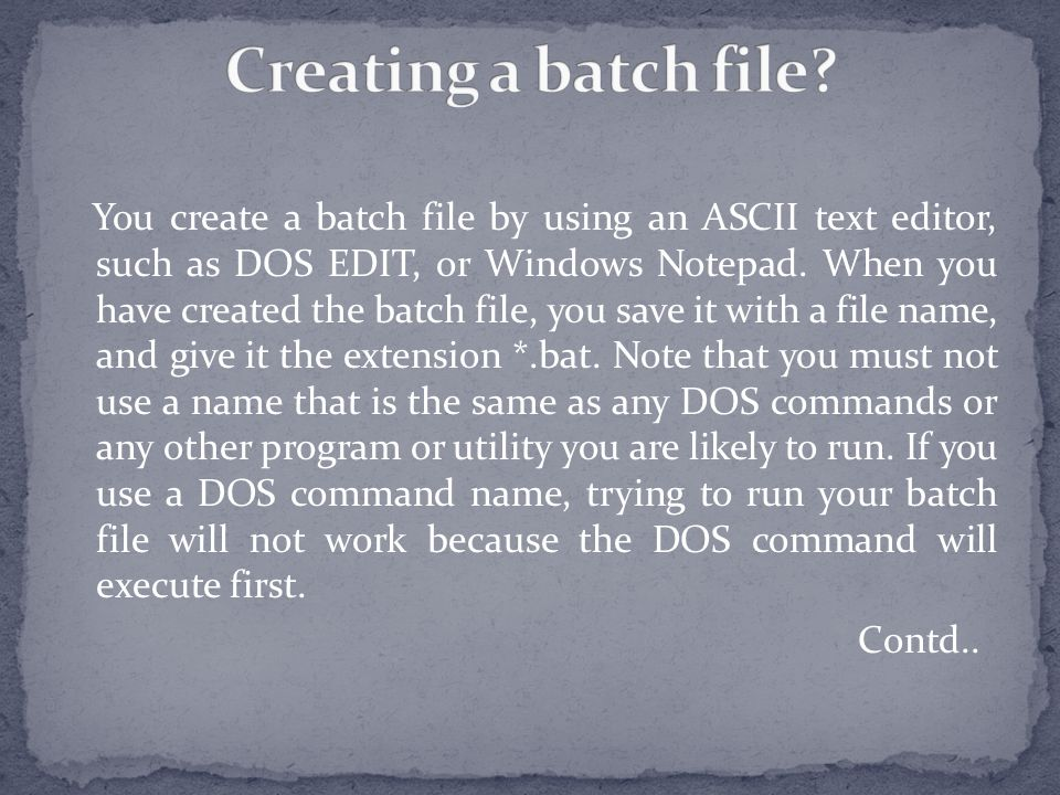 You create a batch file by using an ASCII text editor, such as DOS EDIT, or Windows Notepad.
