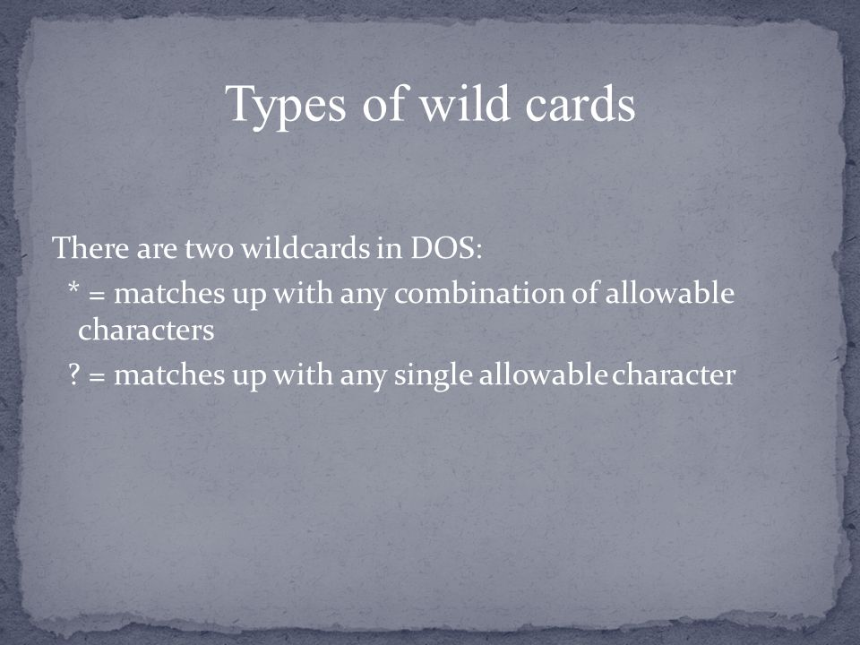 There are two wildcards in DOS: * = matches up with any combination of allowable characters .