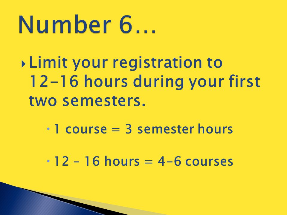  Limit your registration to 12-16 hours during your first two semesters.