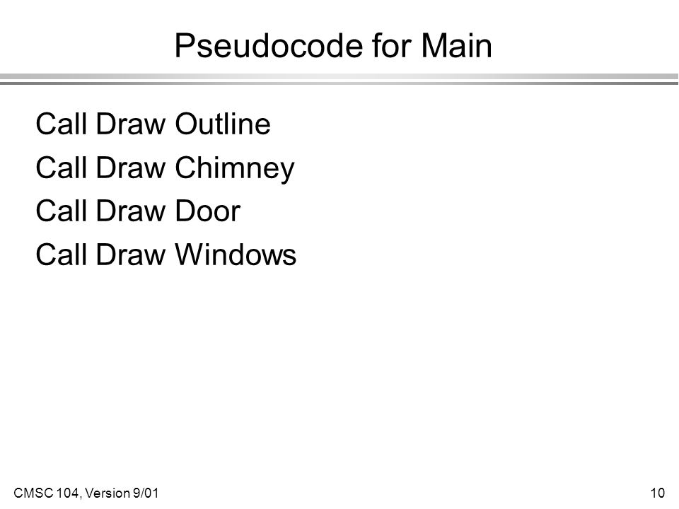 CMSC 104, Version 9/0110 Pseudocode for Main Call Draw Outline Call Draw Chimney Call Draw Door Call Draw Windows