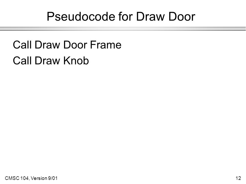 CMSC 104, Version 9/0112 Pseudocode for Draw Door Call Draw Door Frame Call Draw Knob