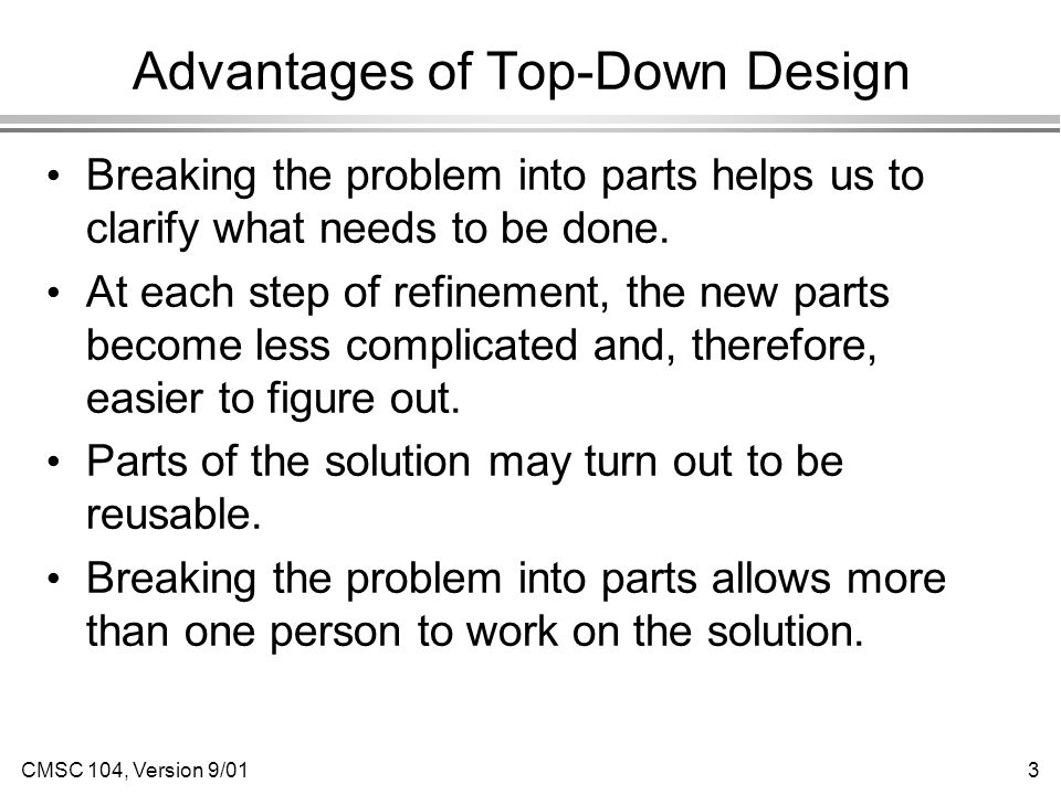 CMSC 104, Version 9/013 Advantages of Top-Down Design Breaking the problem into parts helps us to clarify what needs to be done.