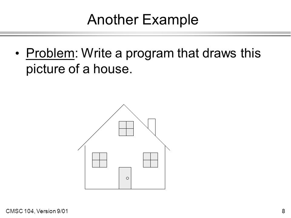 CMSC 104, Version 9/018 Another Example Problem: Write a program that draws this picture of a house.