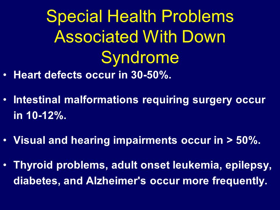 Special Health Problems Associated With Down Syndrome Heart defects occur in 30-50%.