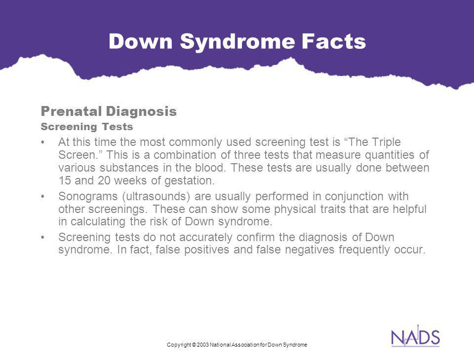Copyright © 2003 National Association for Down Syndrome Down Syndrome Facts Prenatal Diagnosis Screening Tests At this time the most commonly used screening test is The Triple Screen. This is a combination of three tests that measure quantities of various substances in the blood.