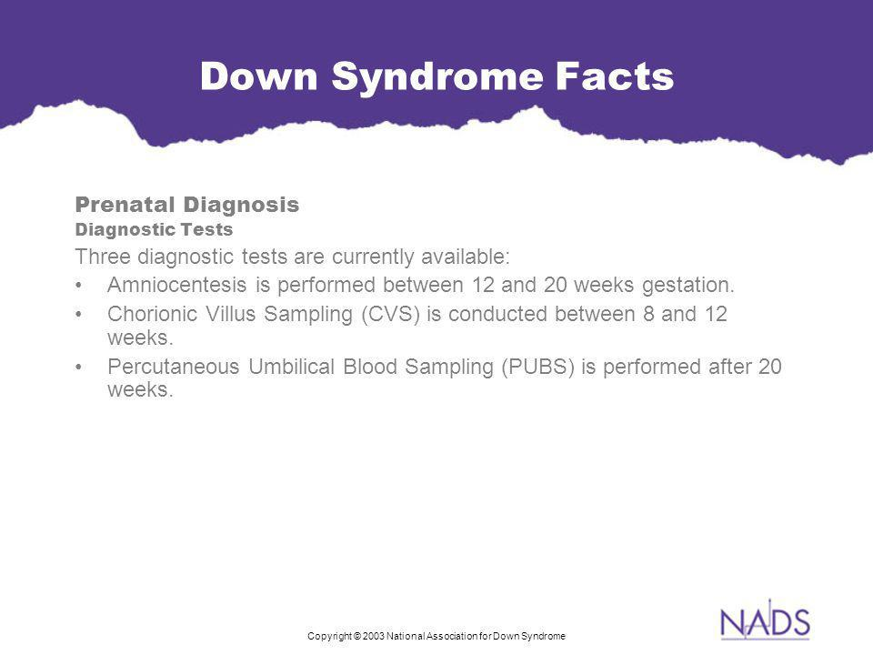 Copyright © 2003 National Association for Down Syndrome Down Syndrome Facts Prenatal Diagnosis Diagnostic Tests Three diagnostic tests are currently available: Amniocentesis is performed between 12 and 20 weeks gestation.