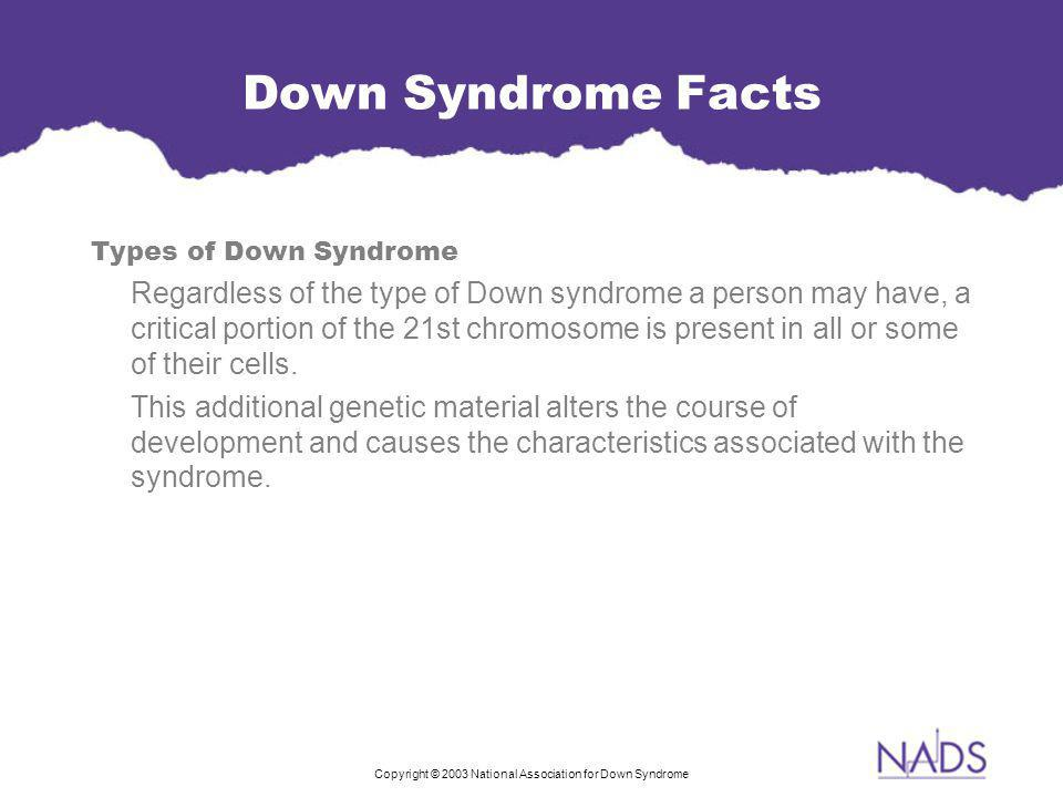 Copyright © 2003 National Association for Down Syndrome Down Syndrome Facts Types of Down Syndrome Regardless of the type of Down syndrome a person may have, a critical portion of the 21st chromosome is present in all or some of their cells.