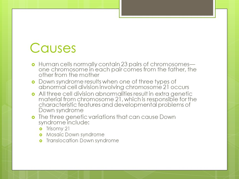 Trisomy 21  More than 90 percent of the time, Down syndrome is caused by trisomy 21  A child with trisomy 21 has three copies of chromosome 21 — instead of the usual two copies — in all of his or her cells  This form of Down syndrome is caused by abnormal cell division during the development of the sperm cell or the egg cell