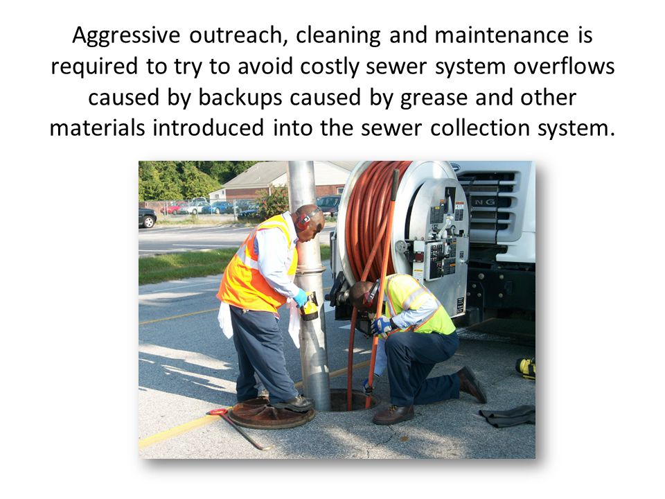 Aggressive outreach, cleaning and maintenance is required to try to avoid costly sewer system overflows caused by backups caused by grease and other m