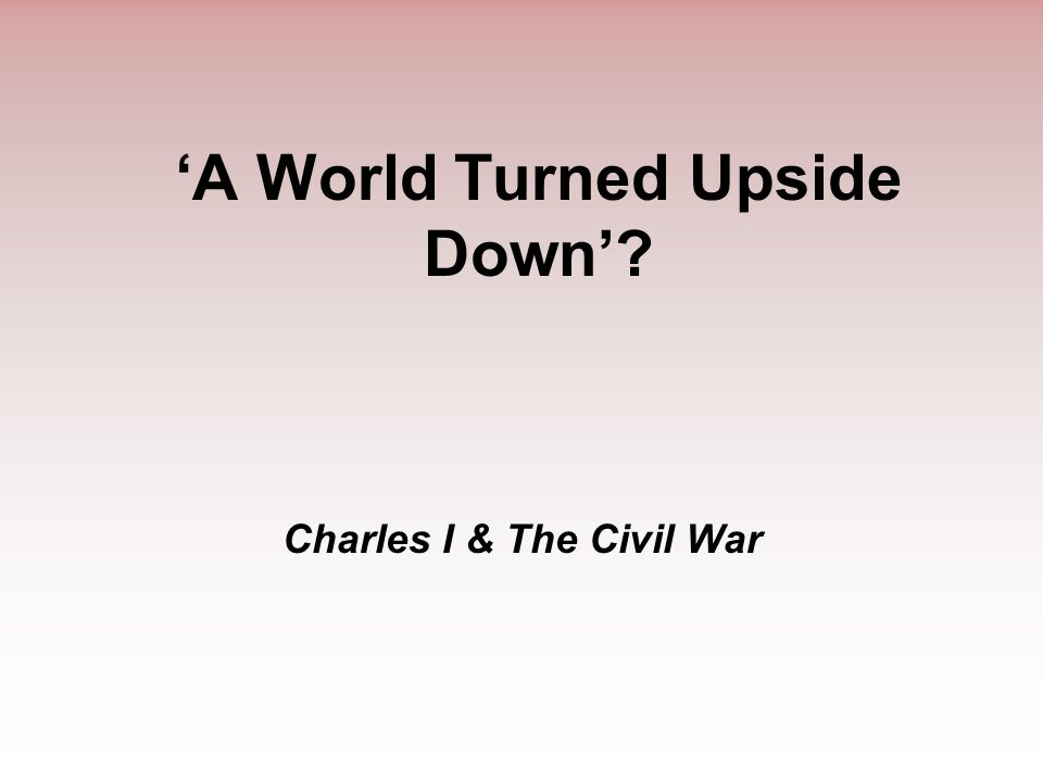 'A World Turned Upside Down'? Charles I & The Civil War