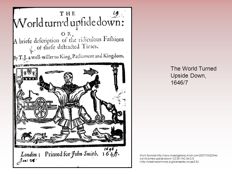 The World Turned Upside Down, 1646/7 Work found at http://www.investigations.4-lom.com/2007/10/22/the- world-turned-upside-down/ / CC BY-NC-SA 2.5 (ht