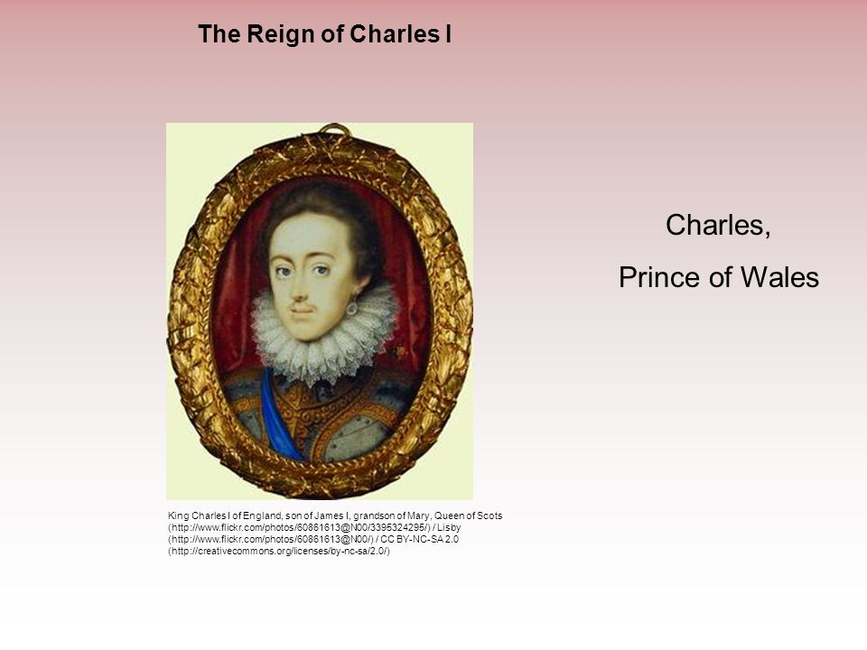 The Reign of Charles I Charles, Prince of Wales King Charles I of England, son of James I, grandson of Mary, Queen of Scots (http://www.flickr.com/pho