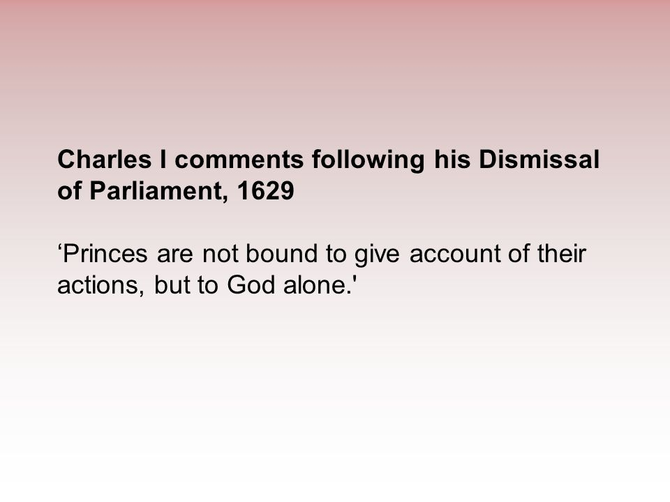 Charles I comments following his Dismissal of Parliament, 1629 'Princes are not bound to give account of their actions, but to God alone.'