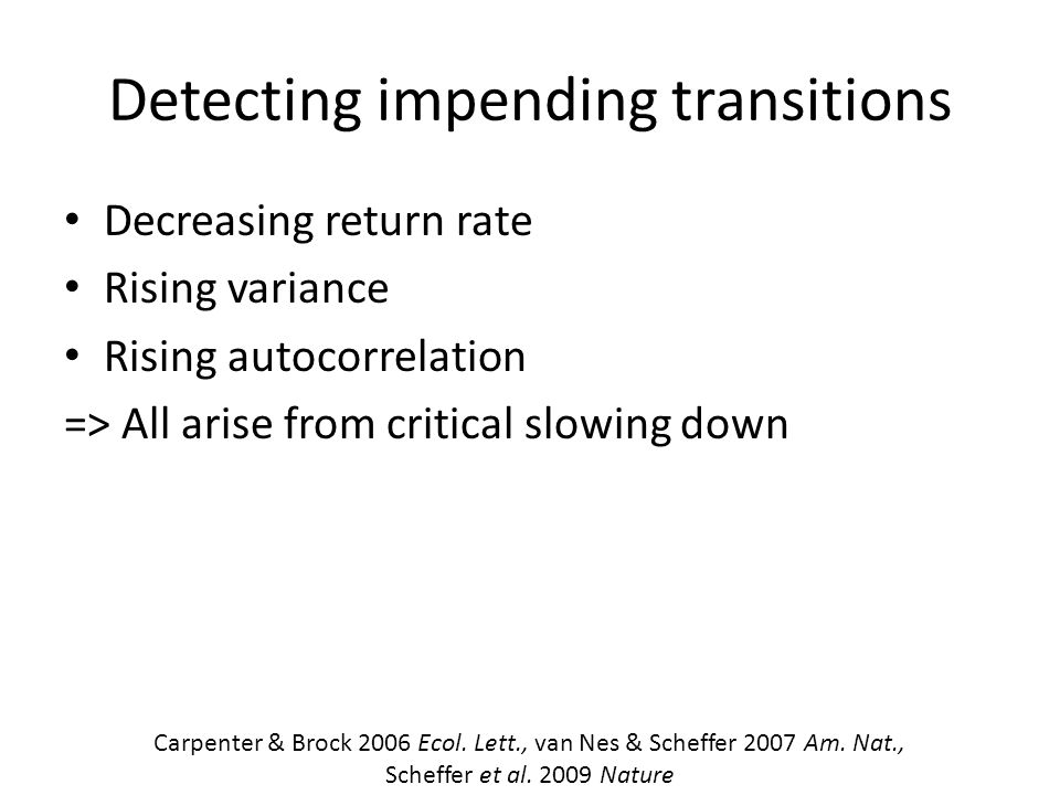 Detecting impending transitions Decreasing return rate Rising variance Rising autocorrelation => All arise from critical slowing down Carpenter & Brock 2006 Ecol.