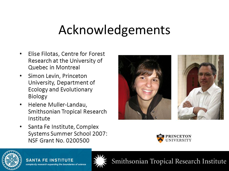 Acknowledgements Elise Filotas, Centre for Forest Research at the University of Quebec in Montreal Simon Levin, Princeton University, Department of Ecology and Evolutionary Biology Helene Muller-Landau, Smithsonian Tropical Research Institute Santa Fe Institute, Complex Systems Summer School 2007: NSF Grant No.