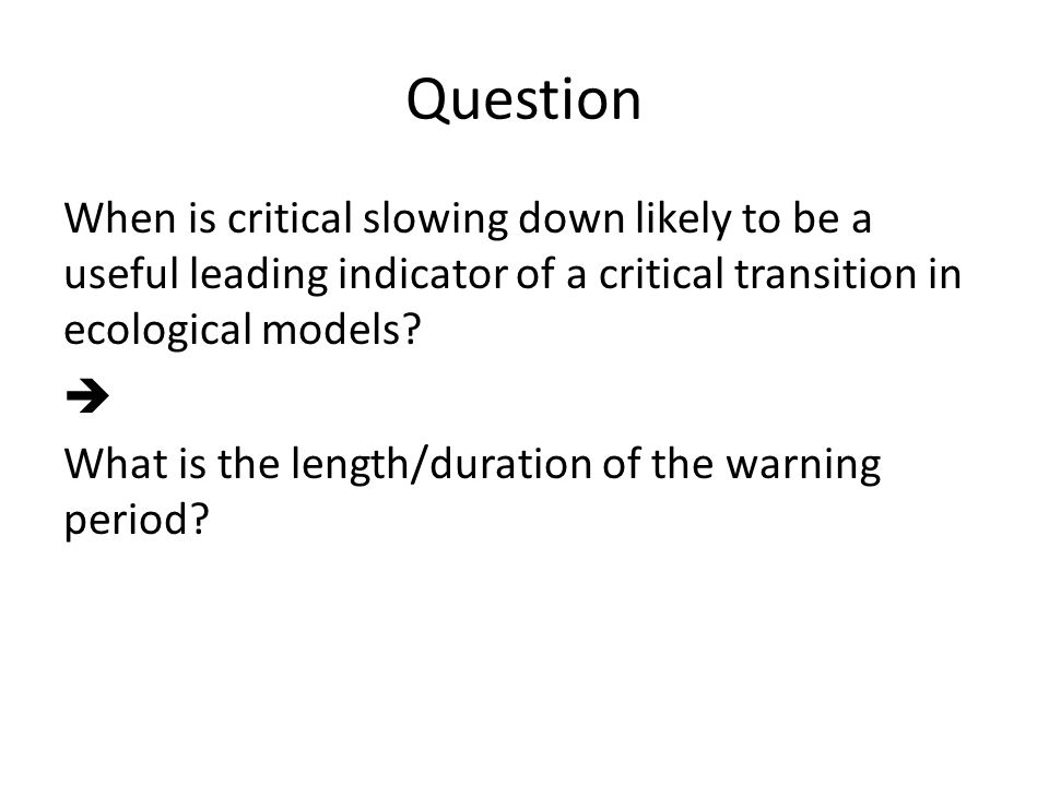 Question When is critical slowing down likely to be a useful leading indicator of a critical transition in ecological models.