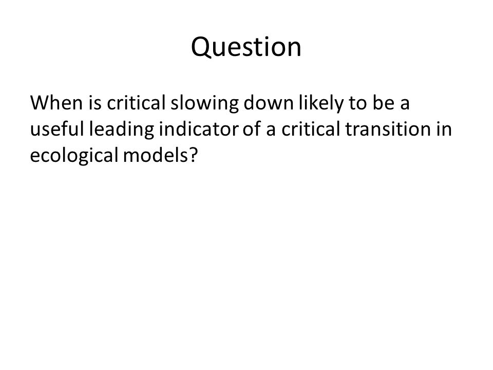 Question When is critical slowing down likely to be a useful leading indicator of a critical transition in ecological models?
