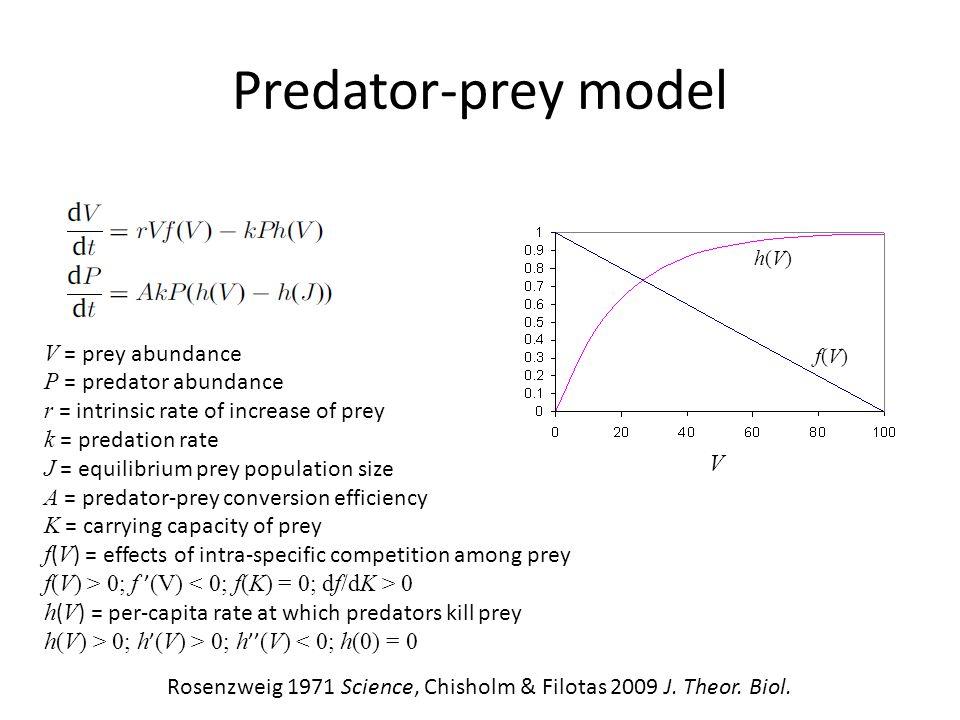 Predator-prey model V = prey abundance P = predator abundance r = intrinsic rate of increase of prey k = predation rate J = equilibrium prey population size A = predator-prey conversion efficiency K = carrying capacity of prey f ( V ) = effects of intra-specific competition among prey f(V) > 0; f ' (V) 0 h ( V ) = per-capita rate at which predators kill prey h(V) > 0; h ' (V) > 0; h '' (V) < 0; h(0) = 0 Rosenzweig 1971 Science, Chisholm & Filotas 2009 J.