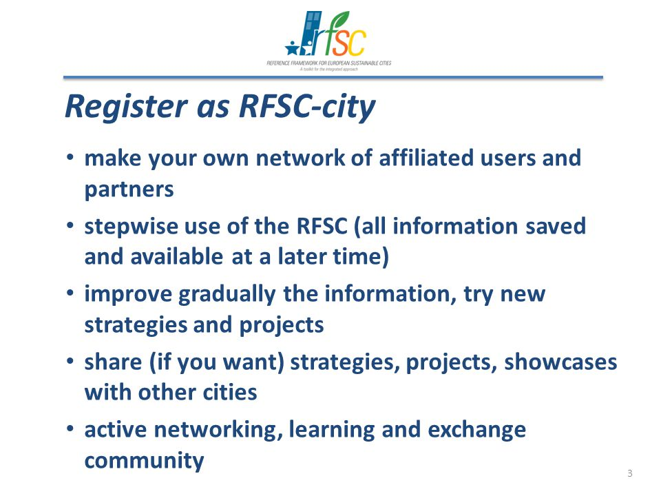 3 Register as RFSC-city make your own network of affiliated users and partners stepwise use of the RFSC (all information saved and available at a later time) improve gradually the information, try new strategies and projects share (if you want) strategies, projects, showcases with other cities active networking, learning and exchange community