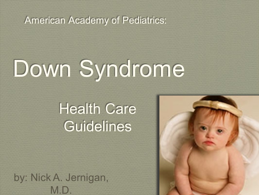 American Academy of Pediatrics: Down Syndrome Health Care Guidelines by: Nick A. Jernigan, M.D.