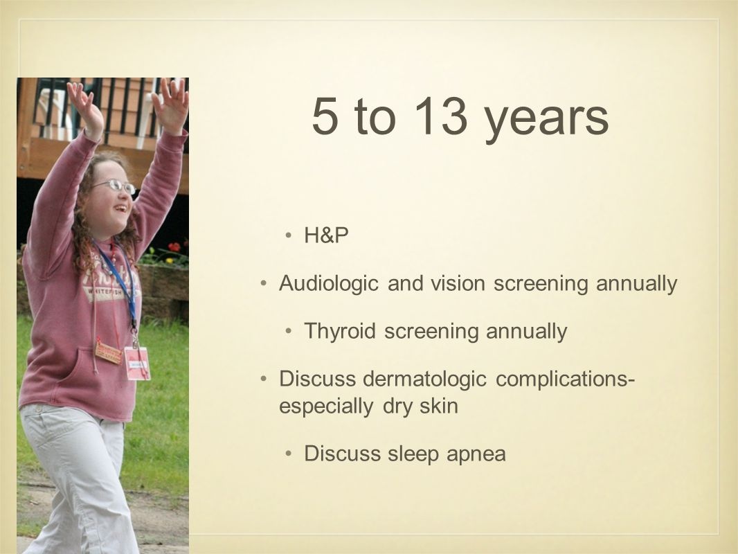 5 to 13 years H&P Audiologic and vision screening annually Thyroid screening annually Discuss dermatologic complications- especially dry skin Discuss sleep apnea