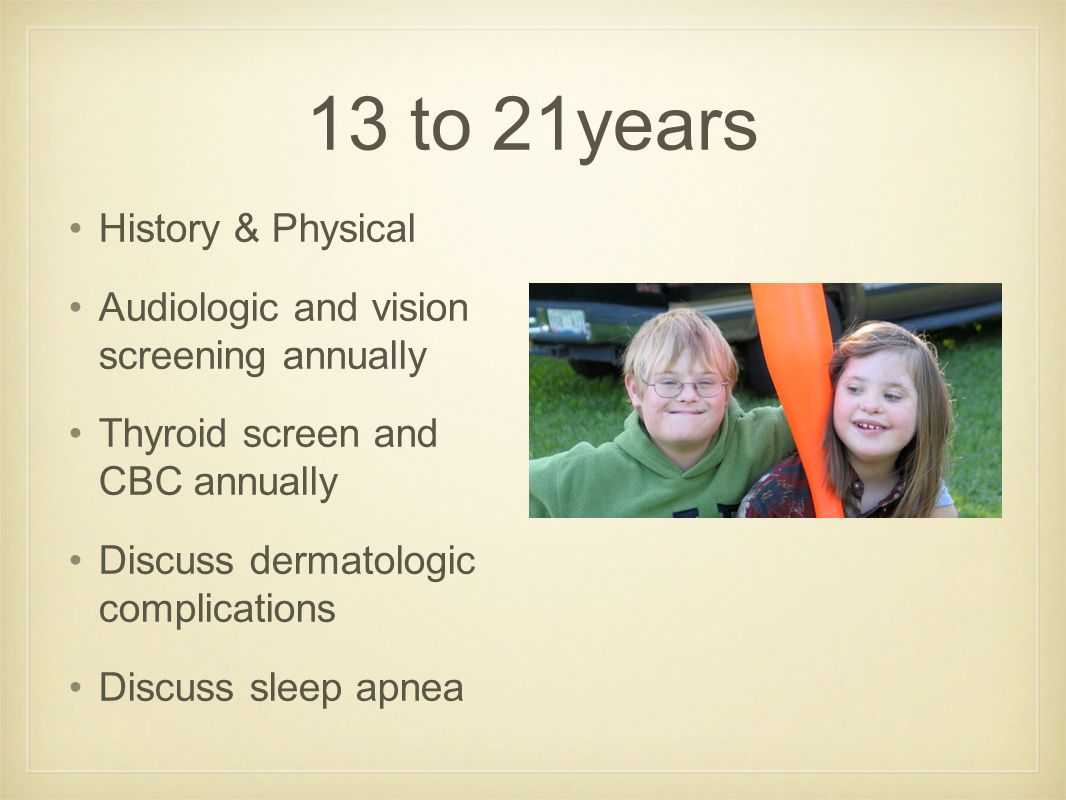 13 to 21years History & Physical Audiologic and vision screening annually Thyroid screen and CBC annually Discuss dermatologic complications Discuss sleep apnea