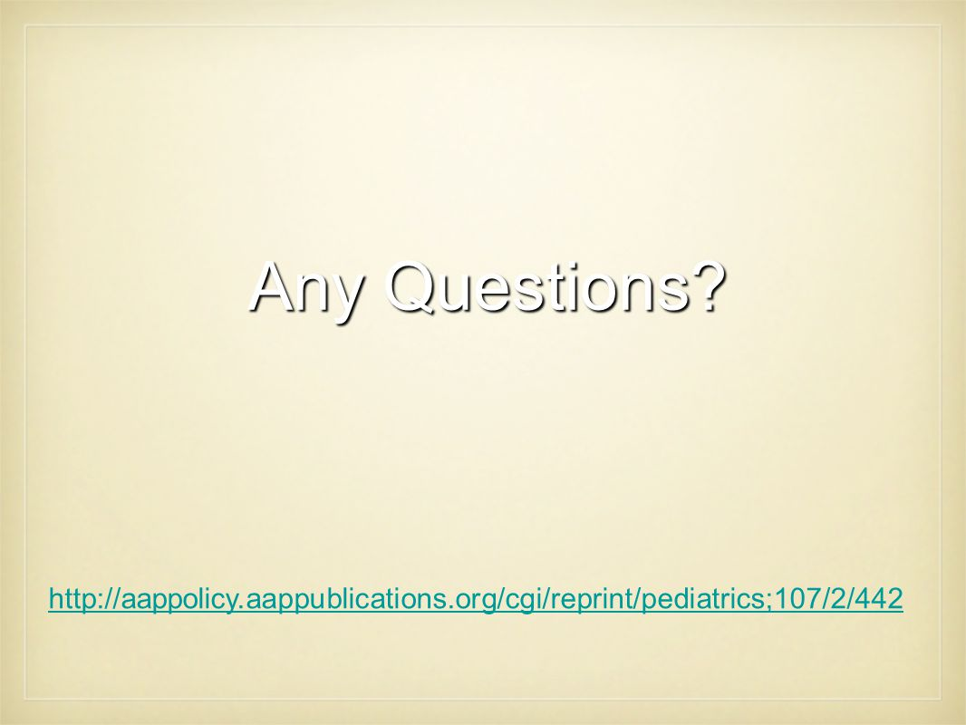 Any Questions http://aappolicy.aappublications.org/cgi/reprint/pediatrics;107/2/442