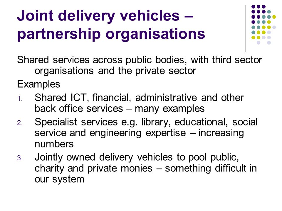 Joint delivery vehicles – partnership organisations Shared services across public bodies, with third sector organisations and the private sector Examples 1.