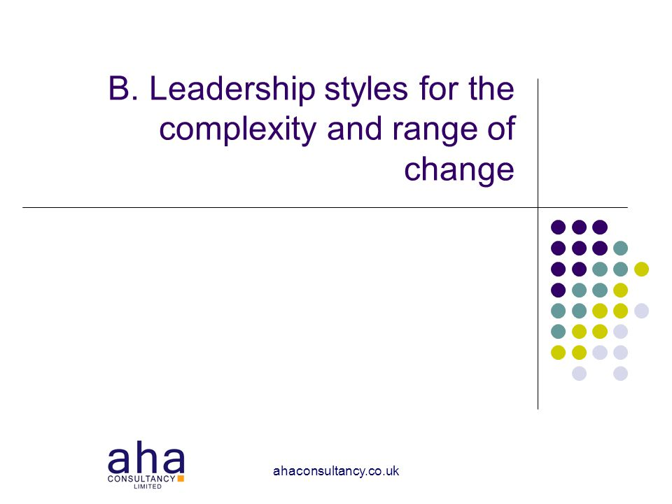 ahaconsultancy.co.uk B. Leadership styles for the complexity and range of change
