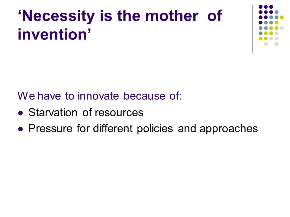 'Necessity is the mother of invention' We have to innovate because of: Starvation of resources Pressure for different policies and approaches