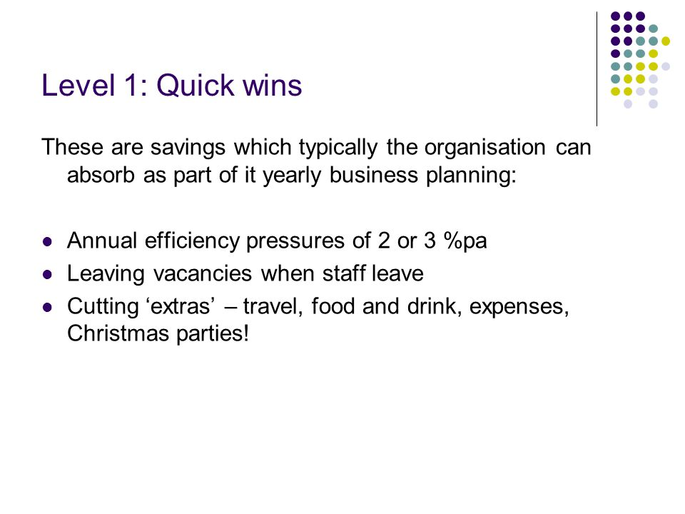 Level 1: Quick wins These are savings which typically the organisation can absorb as part of it yearly business planning: Annual efficiency pressures of 2 or 3 %pa Leaving vacancies when staff leave Cutting 'extras' – travel, food and drink, expenses, Christmas parties!